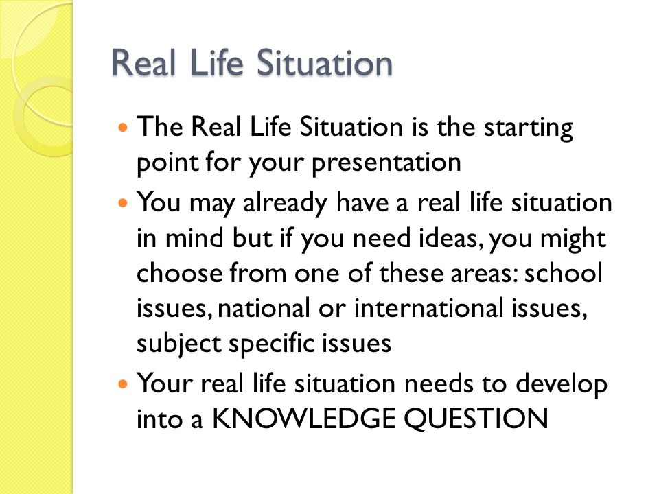 Real Life Situation The Real Life Situation is the starting point for your presentation.