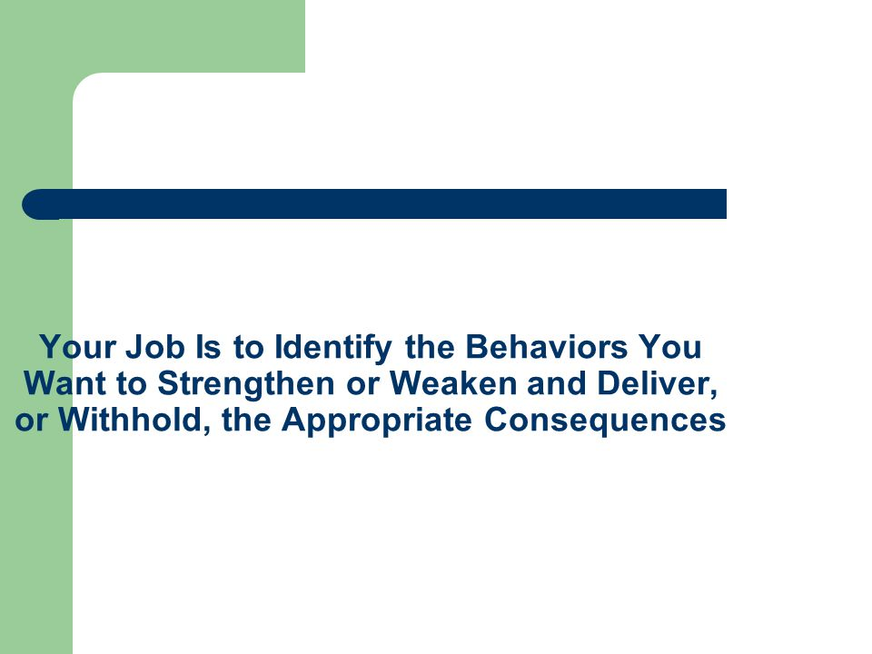 Your Job Is to Identify the Behaviors You Want to Strengthen or Weaken and Deliver, or Withhold, the Appropriate Consequences