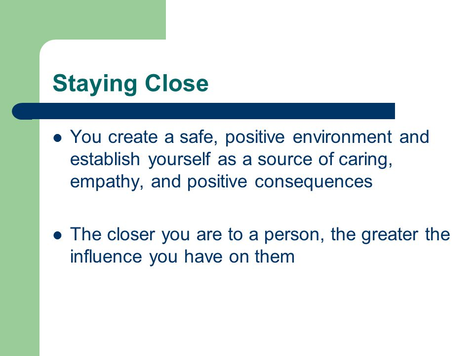 Staying Close You create a safe, positive environment and establish yourself as a source of caring, empathy, and positive consequences.