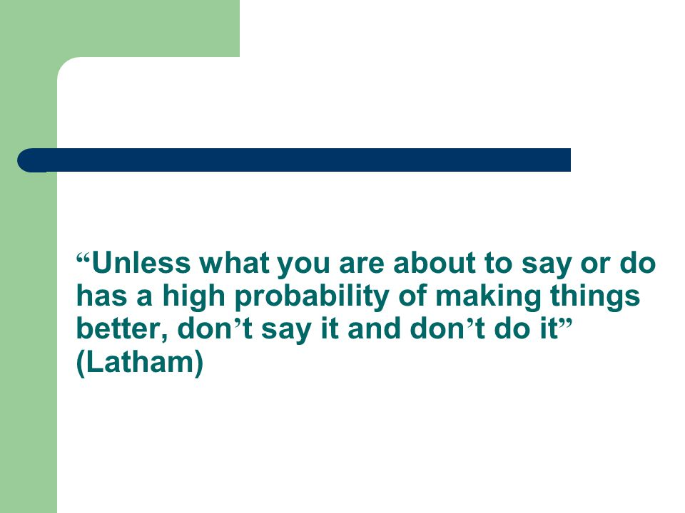 Unless what you are about to say or do has a high probability of making things better, don't say it and don't do it (Latham)