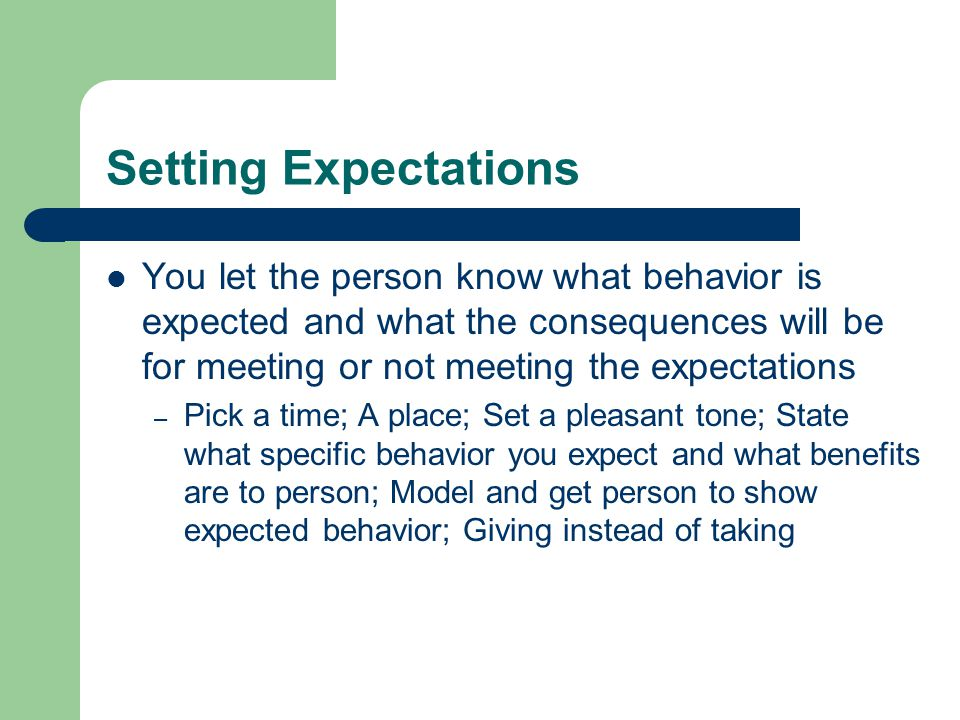 Setting Expectations You let the person know what behavior is expected and what the consequences will be for meeting or not meeting the expectations.