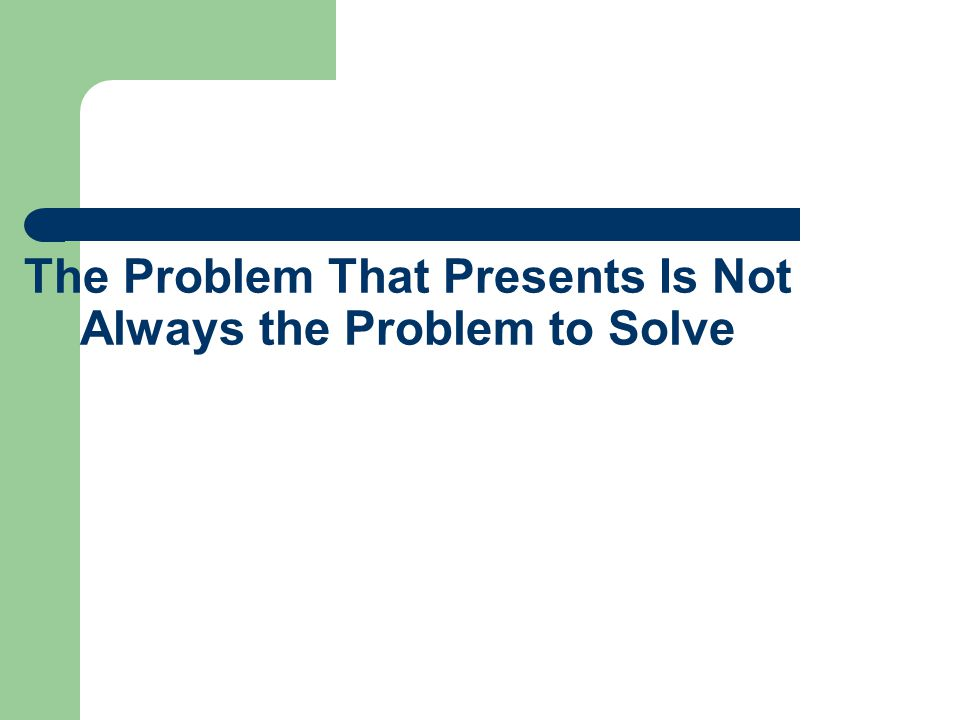 The Problem That Presents Is Not Always the Problem to Solve