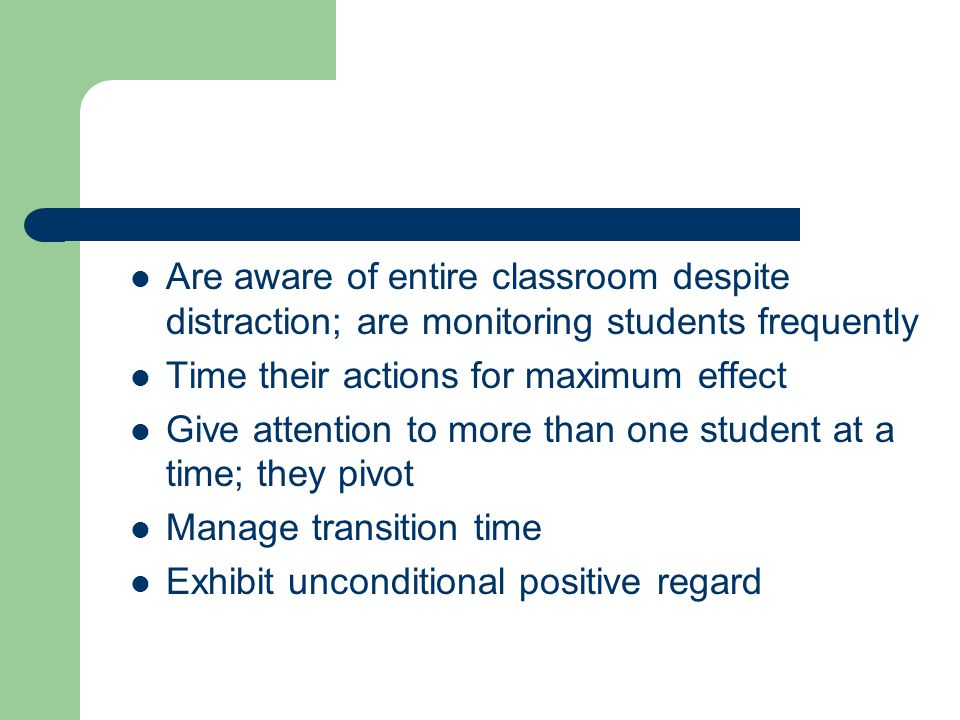Are aware of entire classroom despite distraction; are monitoring students frequently
