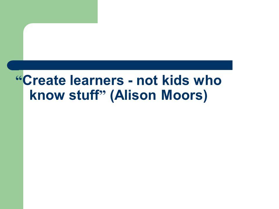 Create learners - not kids who know stuff (Alison Moors)