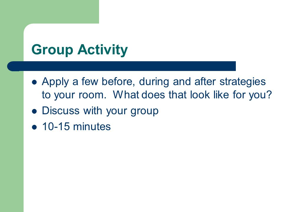 Group Activity Apply a few before, during and after strategies to your room. What does that look like for you