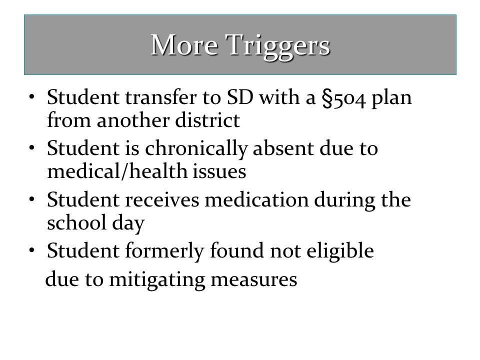 More Triggers Student transfer to SD with a §504 plan from another district. Student is chronically absent due to medical/health issues.