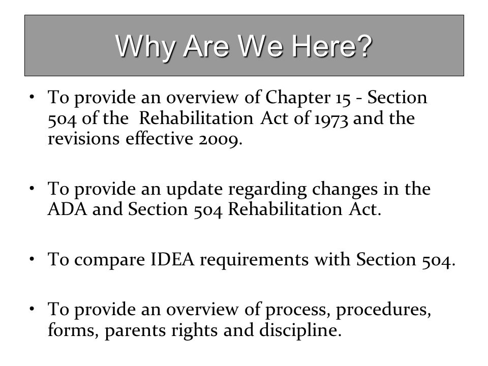 Why Are We Here To provide an overview of Chapter 15 - Section 504 of the Rehabilitation Act of 1973 and the revisions effective 2009.