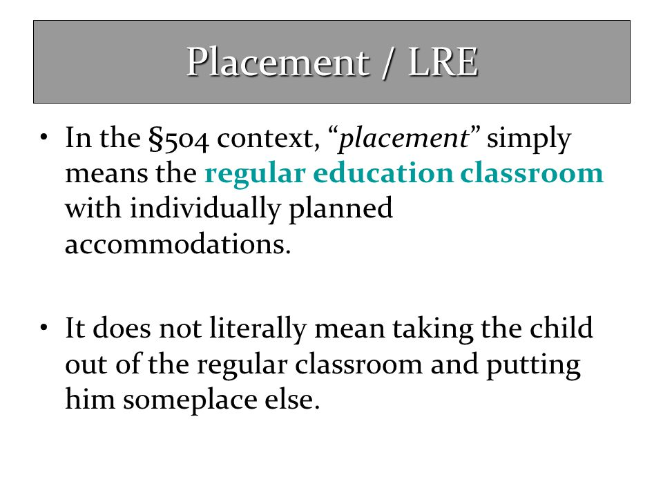 Placement / LRE In the §504 context, placement simply means the regular education classroom with individually planned accommodations.