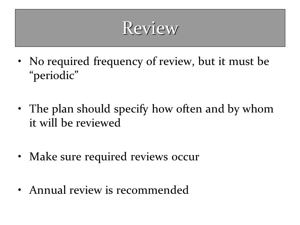 Review No required frequency of review, but it must be periodic
