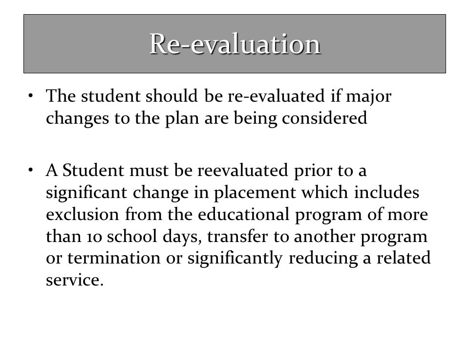 Re-evaluation The student should be re-evaluated if major changes to the plan are being considered.