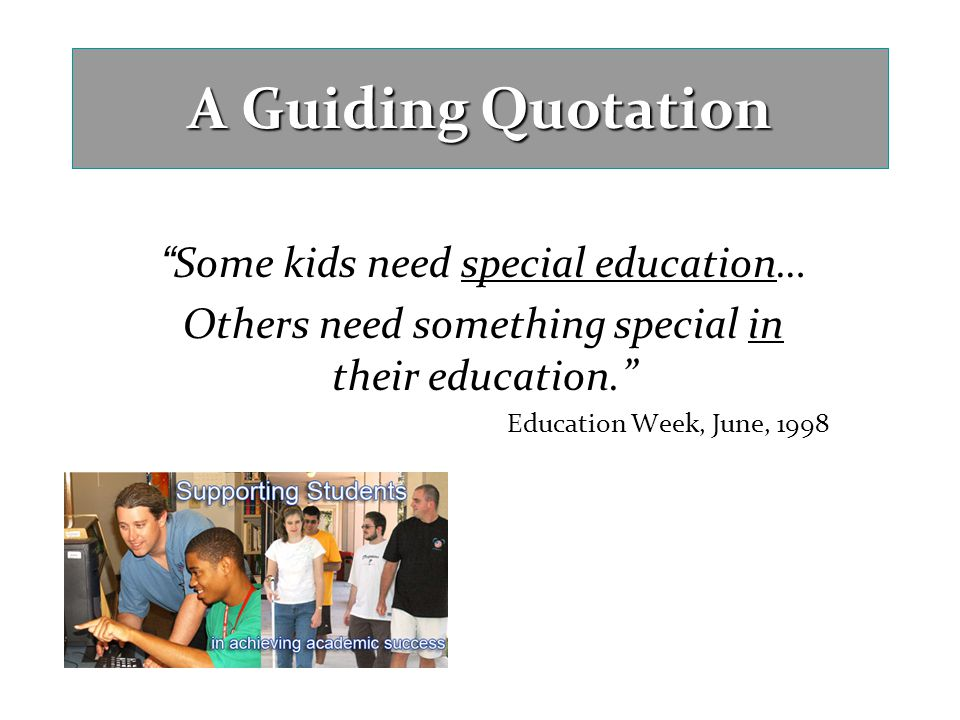 A Guiding Quotation Some kids need special education…