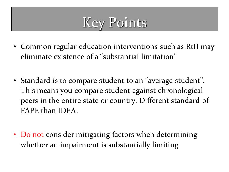 Key Points Common regular education interventions such as RtII may eliminate existence of a substantial limitation