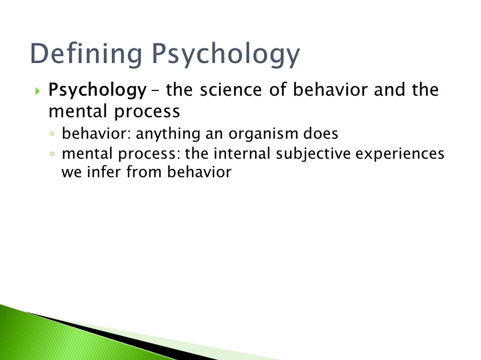 Defining Psychology Psychology – the science of behavior and the mental process. behavior: anything an organism does.