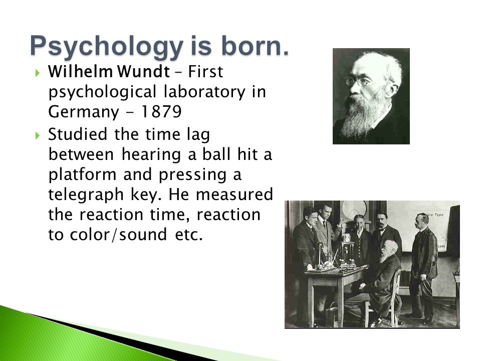 Psychology is born. Wilhelm Wundt – First psychological laboratory in Germany - 1879.