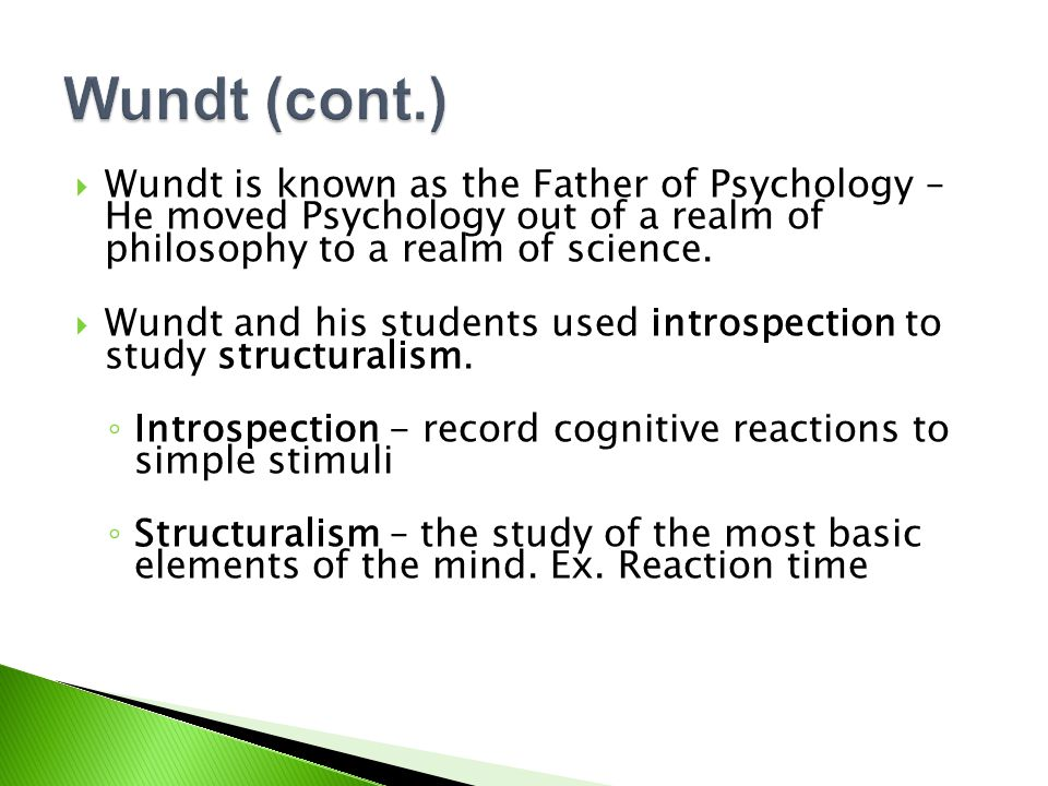 Wundt (cont.) Wundt is known as the Father of Psychology – He moved Psychology out of a realm of philosophy to a realm of science.