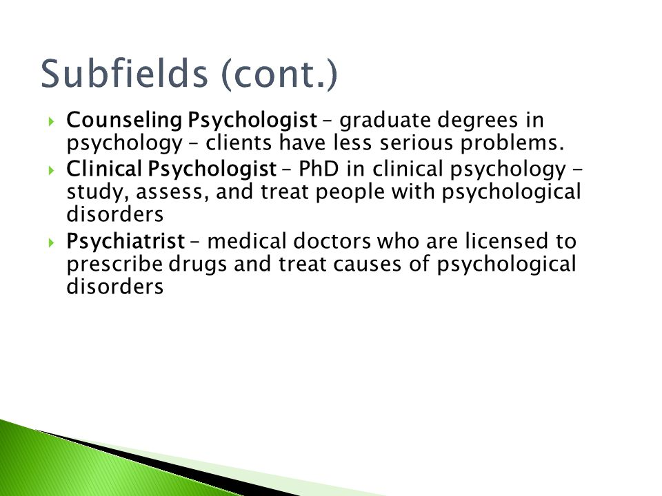Subfields (cont.) Counseling Psychologist – graduate degrees in psychology – clients have less serious problems.