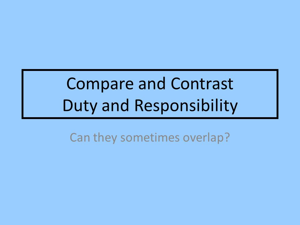 Compare and Contrast Duty and Responsibility