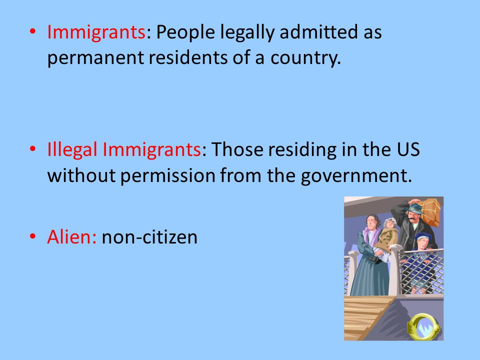 Immigrants: People legally admitted as permanent residents of a country.