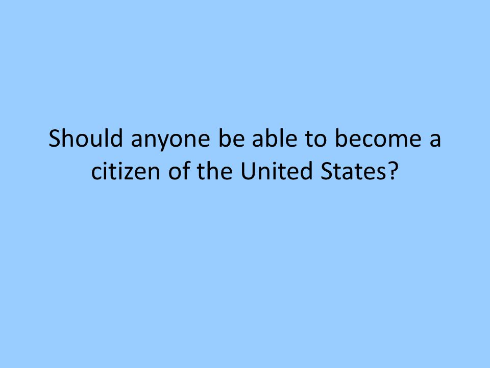 Should anyone be able to become a citizen of the United States
