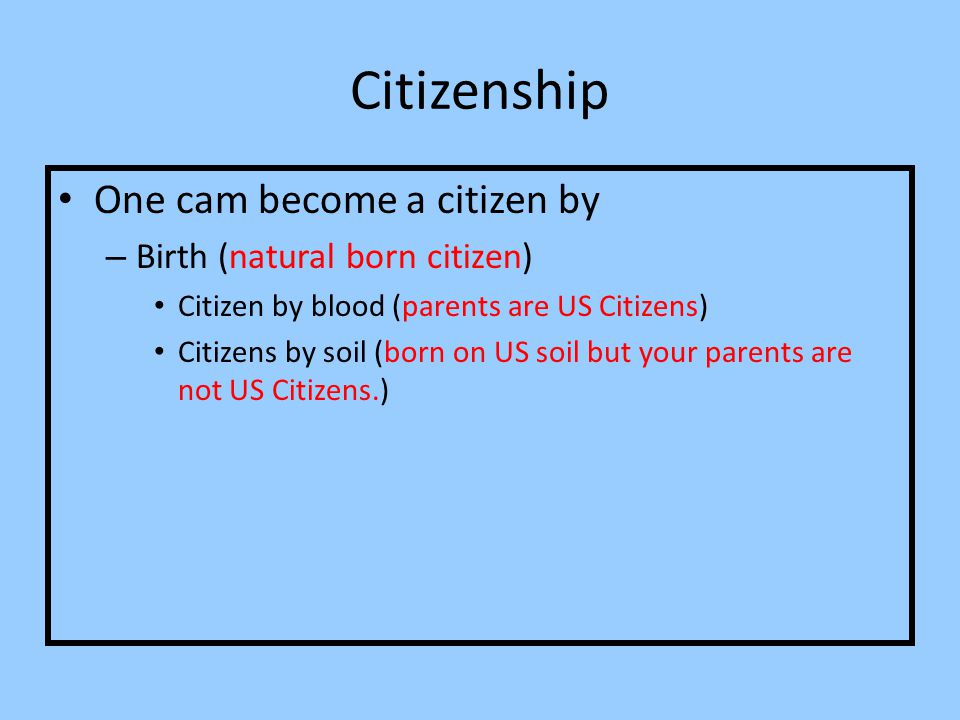 Citizenship One cam become a citizen by Birth (natural born citizen)