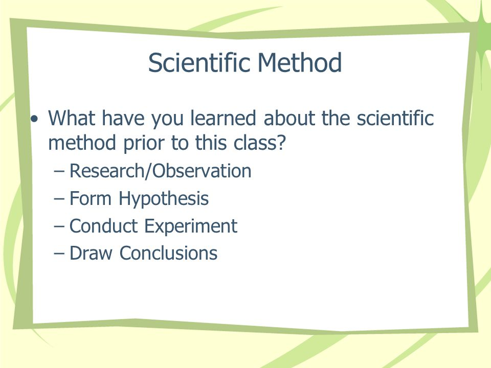 Scientific Method What have you learned about the scientific method prior to this class Research/Observation.