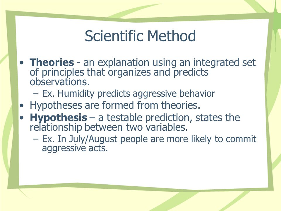 Scientific Method Theories - an explanation using an integrated set of principles that organizes and predicts observations.