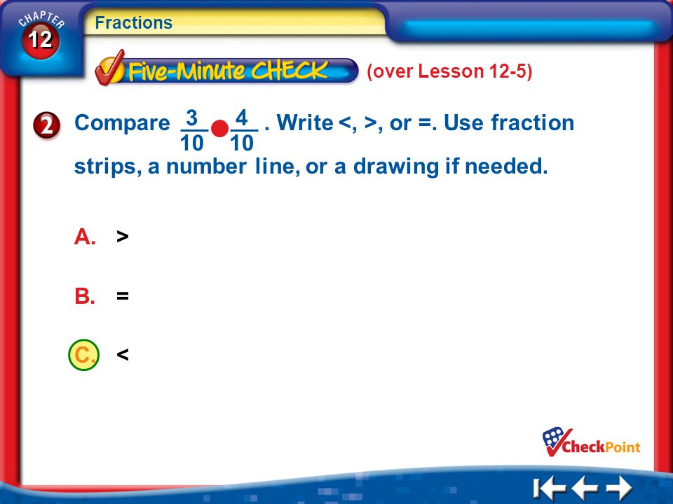 (over Lesson 12-5) Compare . Write <, >, or =. Use fraction strips, a number line, or a drawing if needed.