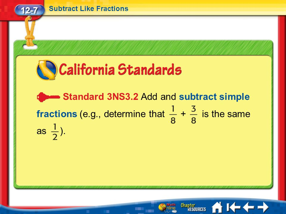 12-7 Subtract Like Fractions. Standard 3NS3.2 Add and subtract simple fractions (e.g., determine that + is the same as ).