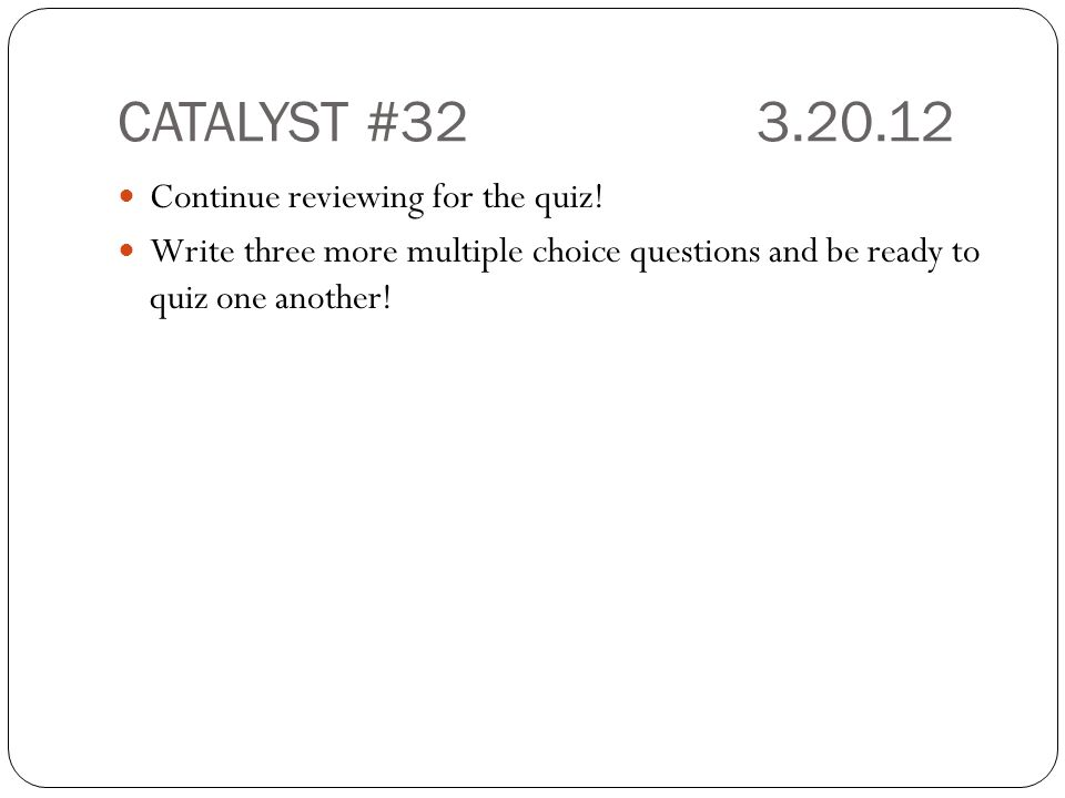 CATALYST #32 3.20.12 Continue reviewing for the quiz!