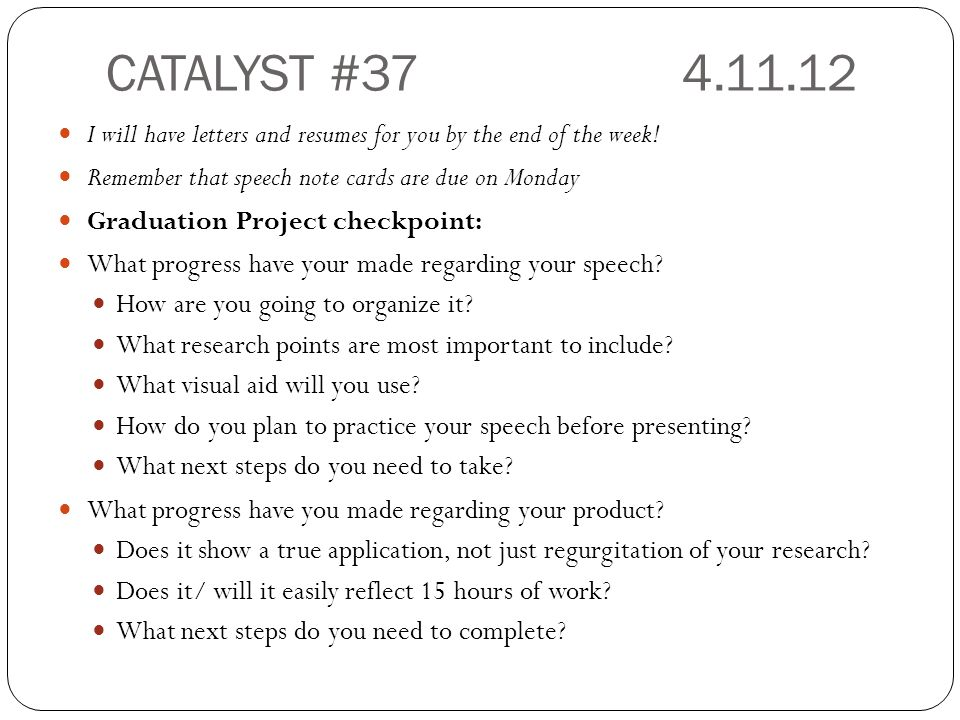 CATALYST #37 4.11.12 I will have letters and resumes for you by the end of the week! Remember that speech note cards are due on Monday.