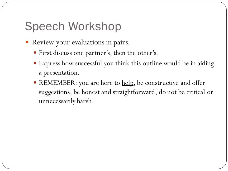 Speech Workshop Review your evaluations in pairs.