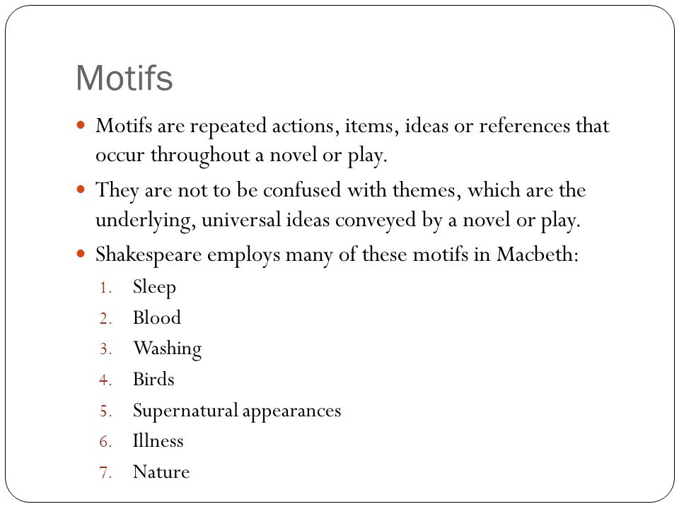 Motifs Motifs are repeated actions, items, ideas or references that occur throughout a novel or play.