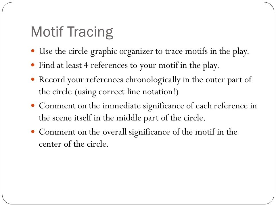 Motif Tracing Use the circle graphic organizer to trace motifs in the play. Find at least 4 references to your motif in the play.
