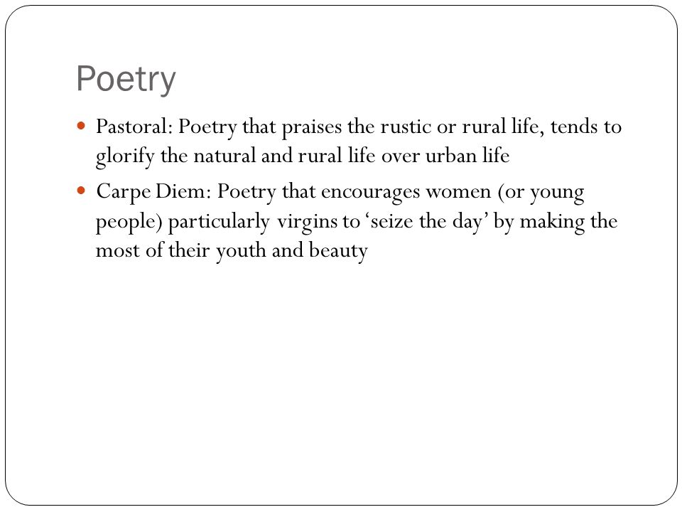 Poetry Pastoral: Poetry that praises the rustic or rural life, tends to glorify the natural and rural life over urban life.