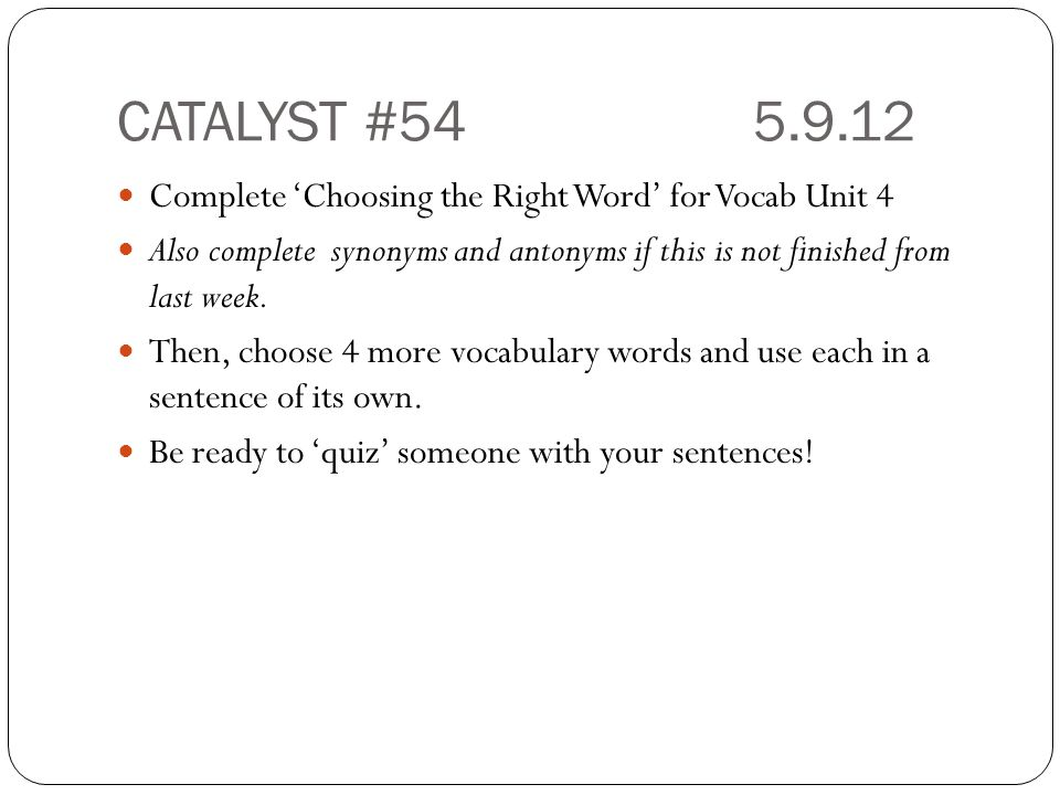 CATALYST #54 5.9.12 Complete 'Choosing the Right Word' for Vocab Unit 4.