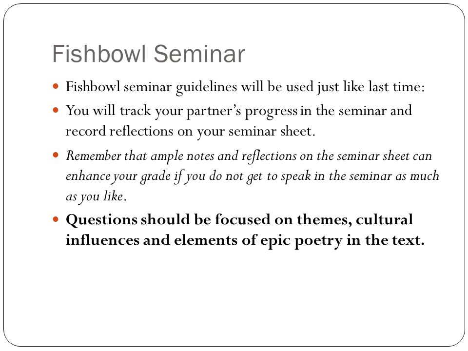Fishbowl Seminar Fishbowl seminar guidelines will be used just like last time: