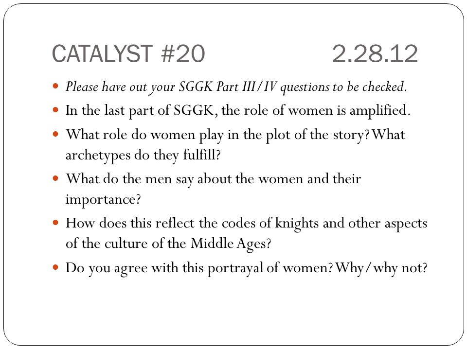 CATALYST #20 2.28.12 Please have out your SGGK Part III/IV questions to be checked. In the last part of SGGK, the role of women is amplified.