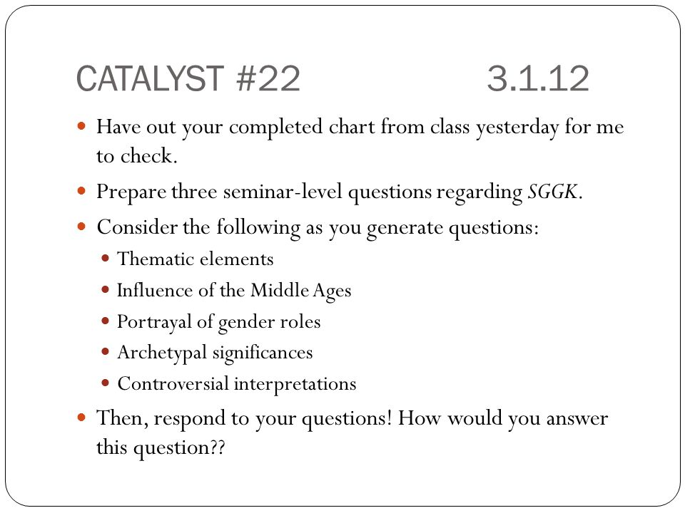 CATALYST #22 3.1.12 Have out your completed chart from class yesterday for me to check. Prepare three seminar-level questions regarding SGGK.