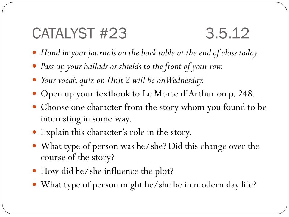 CATALYST #23 3.5.12 Hand in your journals on the back table at the end of class today. Pass up your ballads or shields to the front of your row.