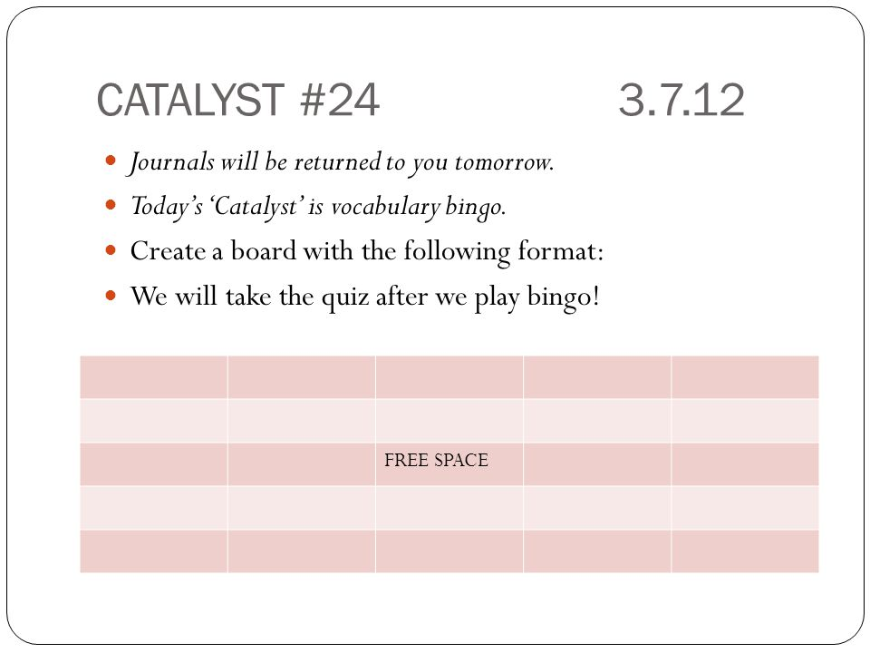 CATALYST #24 3.7.12 Journals will be returned to you tomorrow.