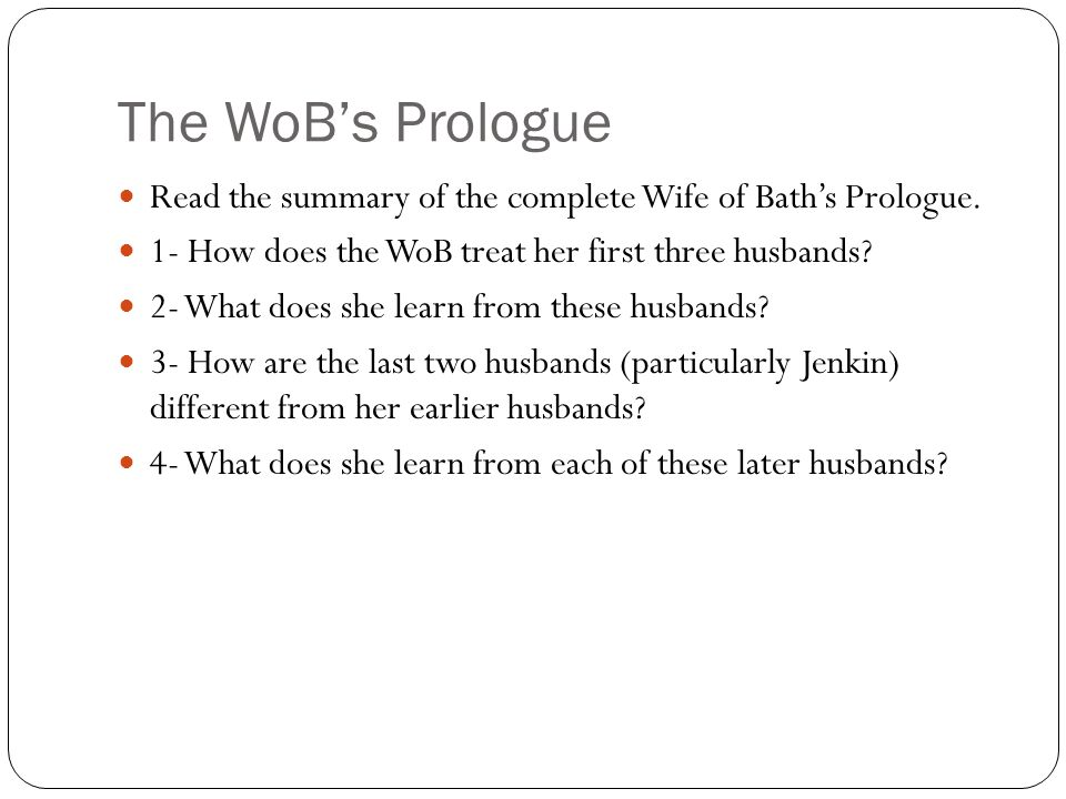 The WoB's Prologue Read the summary of the complete Wife of Bath's Prologue. 1- How does the WoB treat her first three husbands