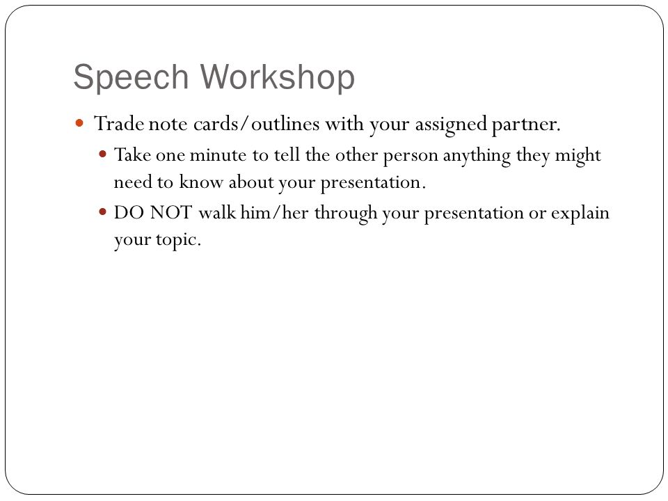 Speech Workshop Trade note cards/outlines with your assigned partner.