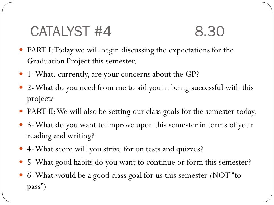 CATALYST #4 8.30 PART I: Today we will begin discussing the expectations for the Graduation Project this semester.