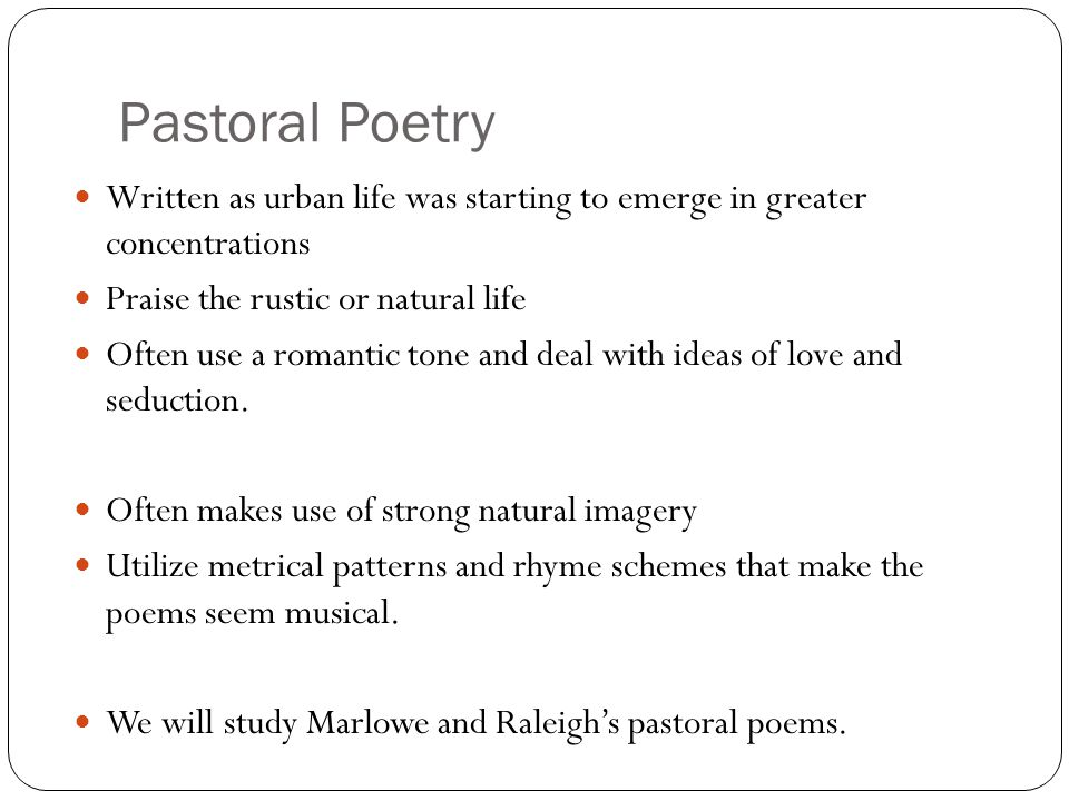 Pastoral Poetry Written as urban life was starting to emerge in greater concentrations. Praise the rustic or natural life.