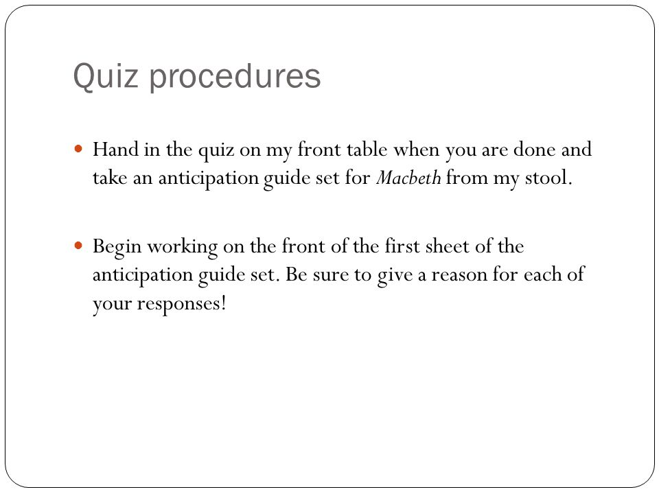 Quiz procedures Hand in the quiz on my front table when you are done and take an anticipation guide set for Macbeth from my stool.