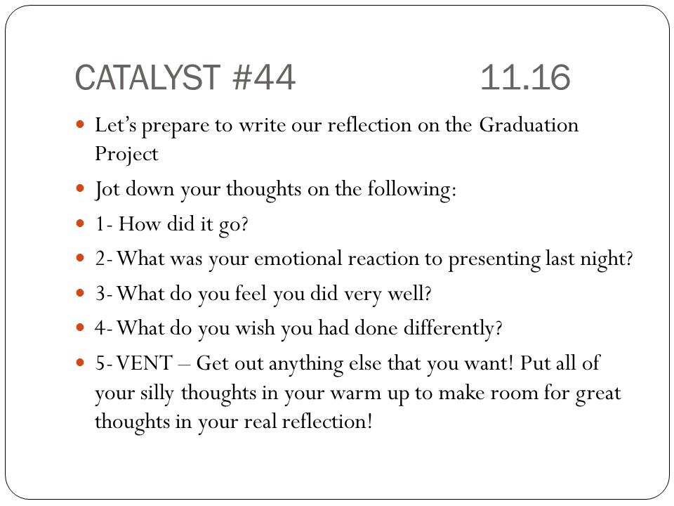 CATALYST #44 11.16 Let's prepare to write our reflection on the Graduation Project. Jot down your thoughts on the following: