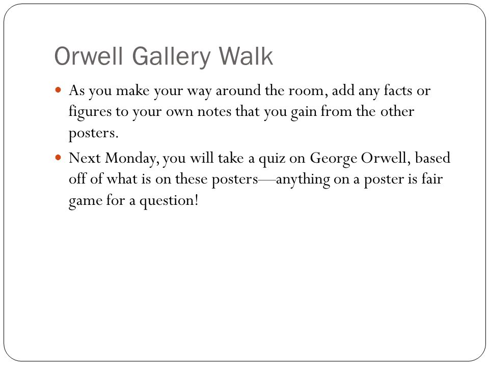 Orwell Gallery Walk As you make your way around the room, add any facts or figures to your own notes that you gain from the other posters.