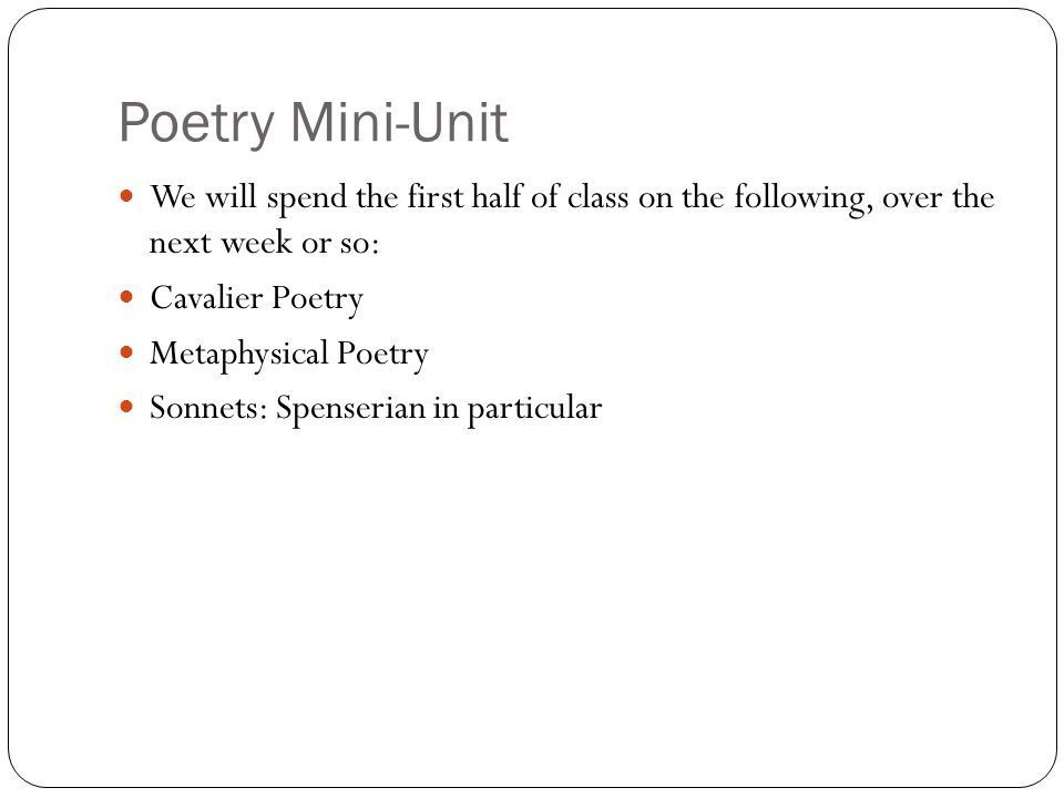 Poetry Mini-Unit We will spend the first half of class on the following, over the next week or so: