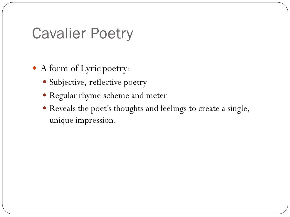Cavalier Poetry A form of Lyric poetry: Subjective, reflective poetry