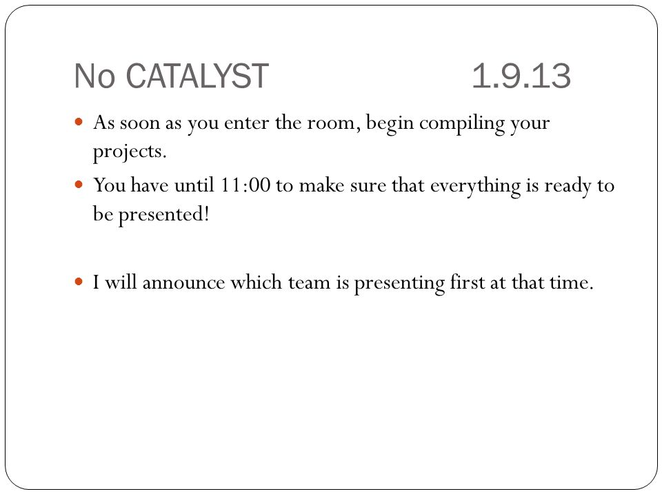 No CATALYST 1.9.13 As soon as you enter the room, begin compiling your projects.